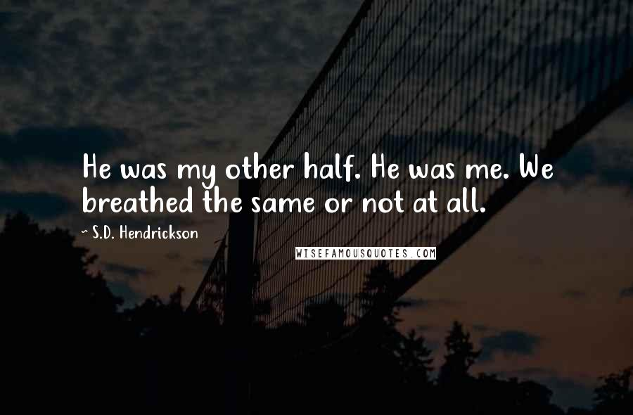 S.D. Hendrickson quotes: He was my other half. He was me. We breathed the same or not at all.