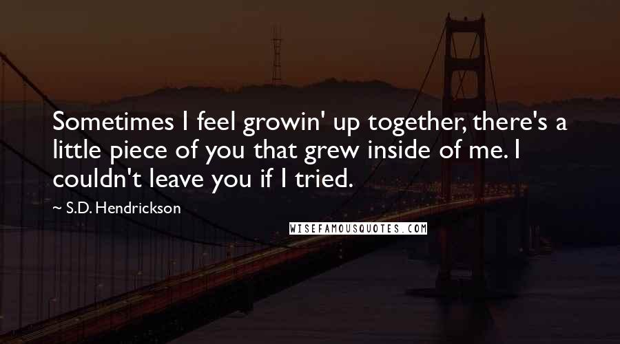 S.D. Hendrickson quotes: Sometimes I feel growin' up together, there's a little piece of you that grew inside of me. I couldn't leave you if I tried.