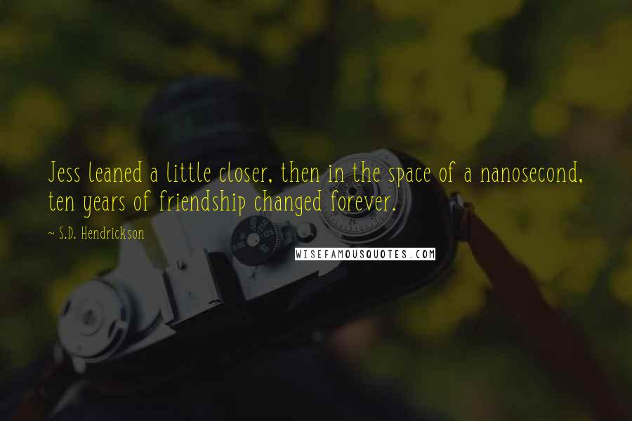 S.D. Hendrickson quotes: Jess leaned a little closer, then in the space of a nanosecond, ten years of friendship changed forever.