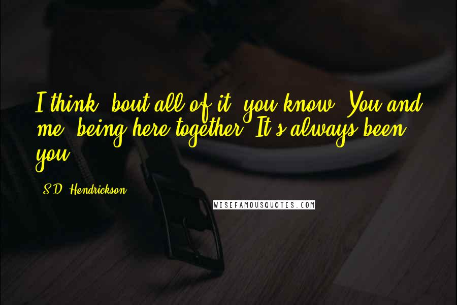S.D. Hendrickson quotes: I think 'bout all of it, you know. You and me, being here together. It's always been you.