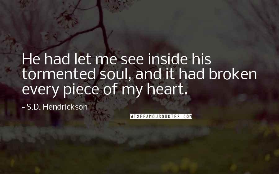 S.D. Hendrickson quotes: He had let me see inside his tormented soul, and it had broken every piece of my heart.