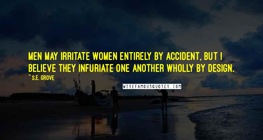 S.E. Grove quotes: Men may irritate women entirely by accident, but I believe they infuriate one another wholly by design.