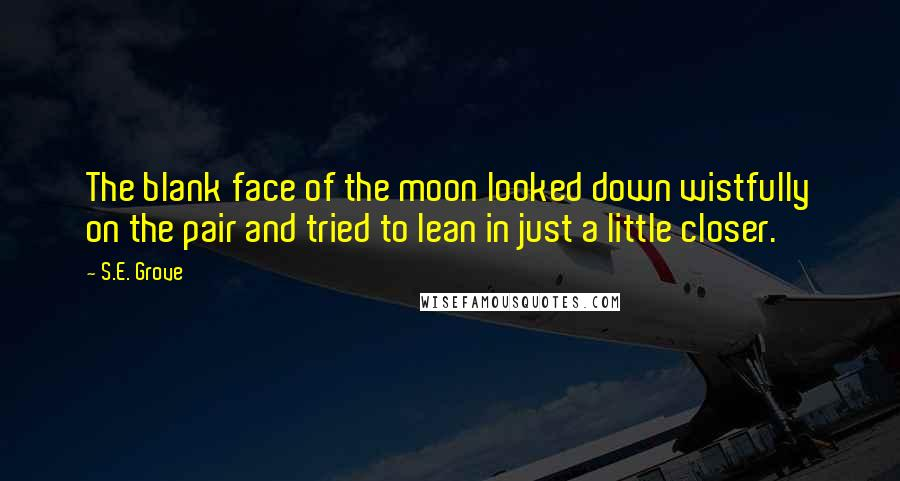 S.E. Grove quotes: The blank face of the moon looked down wistfully on the pair and tried to lean in just a little closer.