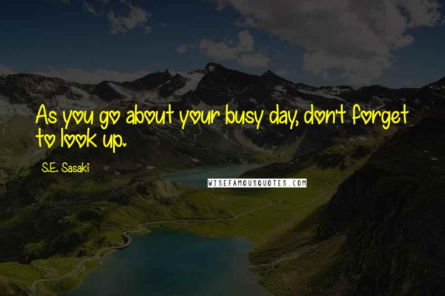 S.E. Sasaki quotes: As you go about your busy day, don't forget to look up.