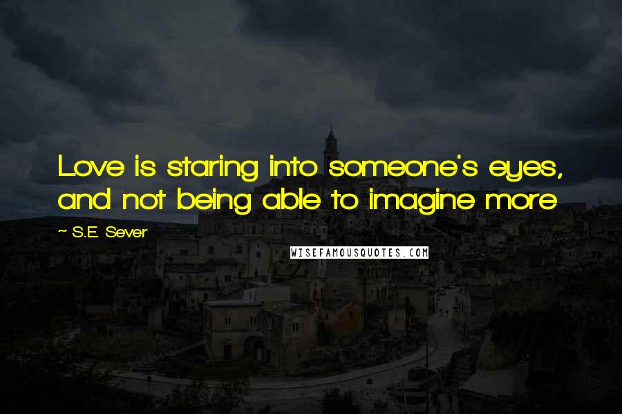 S.E. Sever quotes: Love is staring into someone's eyes, and not being able to imagine more
