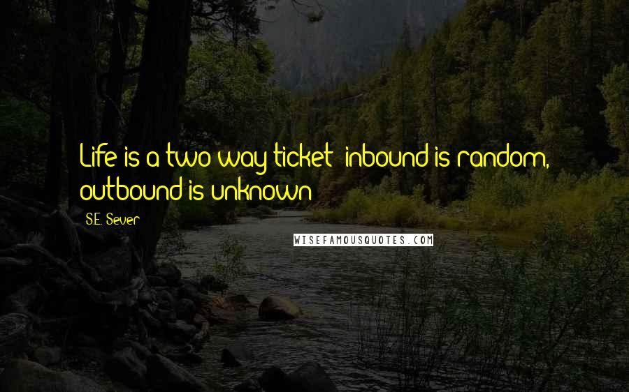 S.E. Sever quotes: Life is a two-way ticket; inbound is random, outbound is unknown