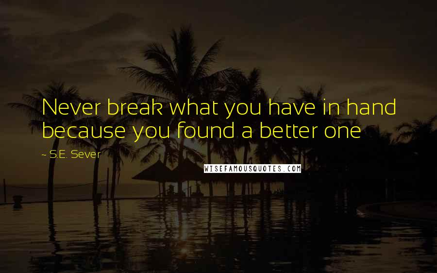 S.E. Sever quotes: Never break what you have in hand because you found a better one