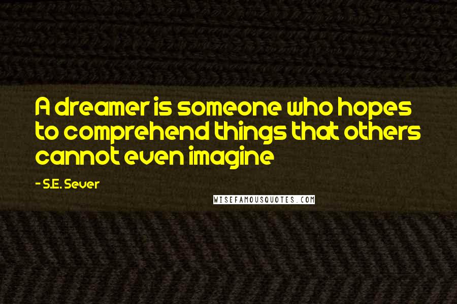 S.E. Sever quotes: A dreamer is someone who hopes to comprehend things that others cannot even imagine