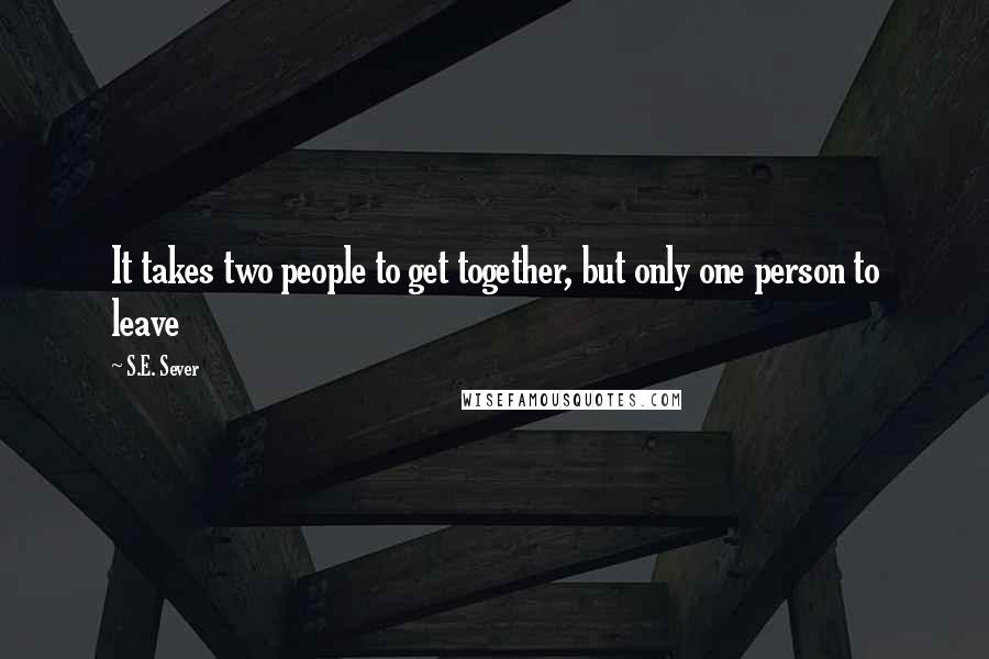S.E. Sever quotes: It takes two people to get together, but only one person to leave