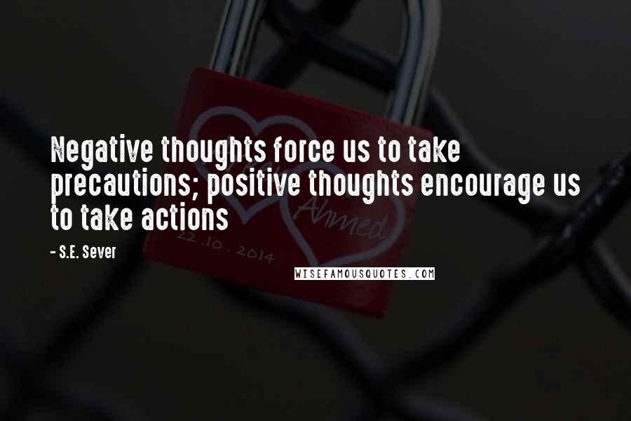 S.E. Sever quotes: Negative thoughts force us to take precautions; positive thoughts encourage us to take actions