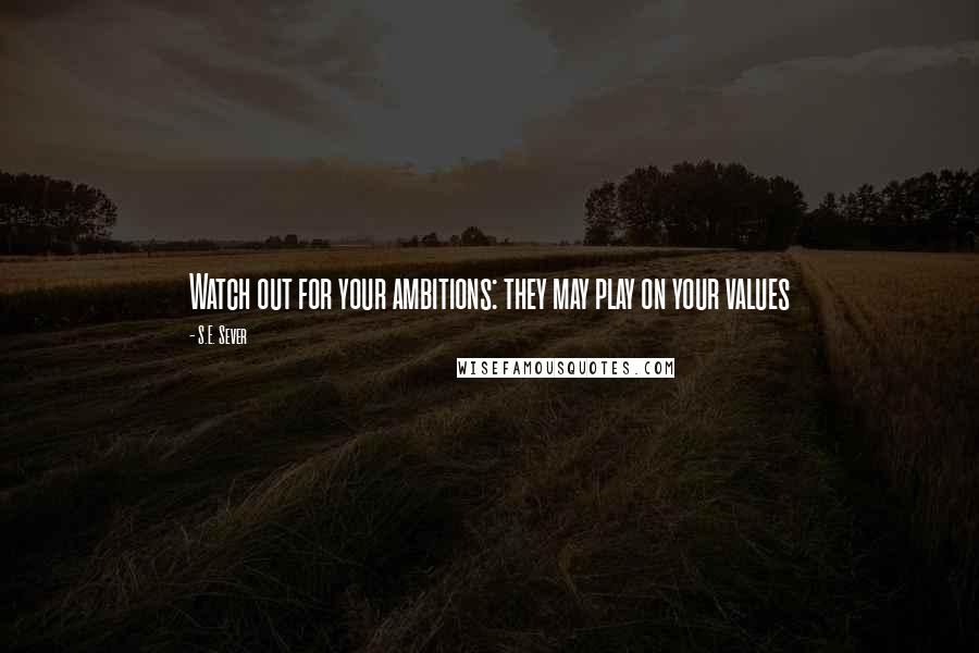 S.E. Sever quotes: Watch out for your ambitions: they may play on your values