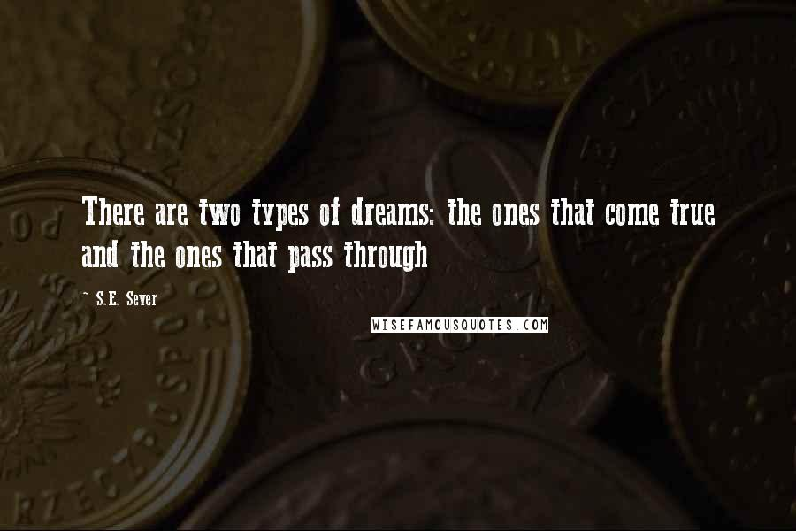 S.E. Sever quotes: There are two types of dreams: the ones that come true and the ones that pass through