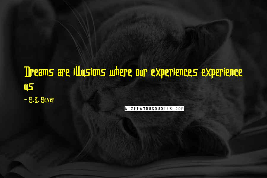 S.E. Sever quotes: Dreams are illusions where our experiences experience us