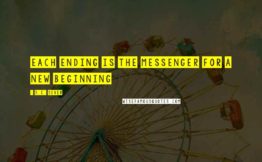 S.E. Sever quotes: Each ending is the messenger for a new beginning