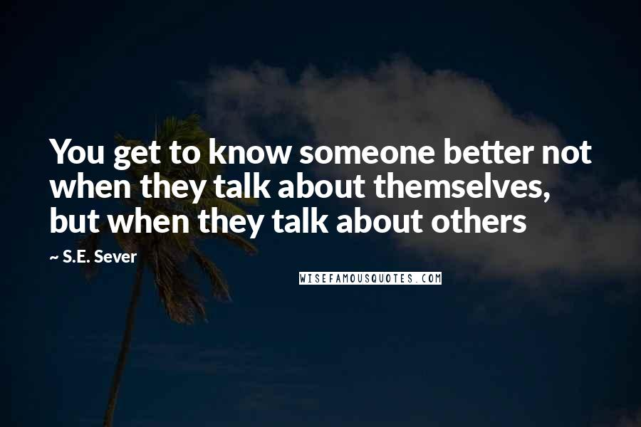S.E. Sever quotes: You get to know someone better not when they talk about themselves, but when they talk about others