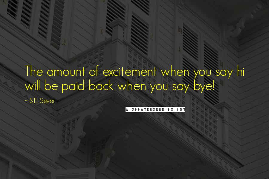 S.E. Sever quotes: The amount of excitement when you say hi will be paid back when you say bye!