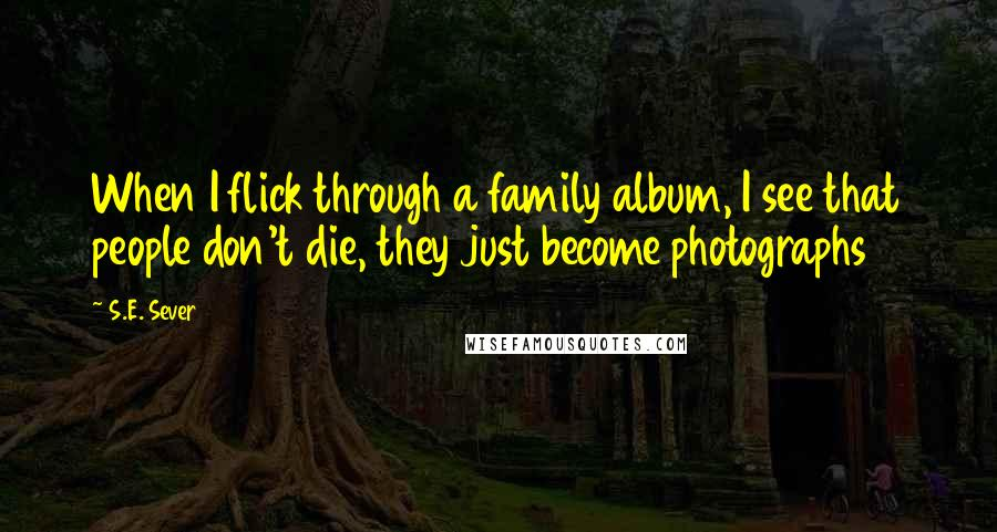 S.E. Sever quotes: When I flick through a family album, I see that people don't die, they just become photographs