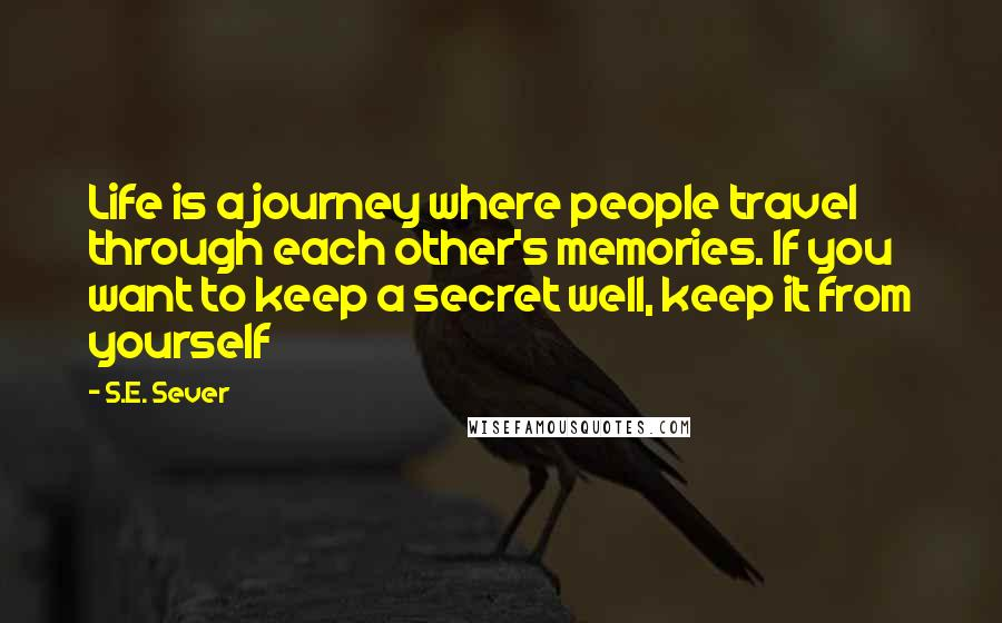 S.E. Sever quotes: Life is a journey where people travel through each other's memories. If you want to keep a secret well, keep it from yourself