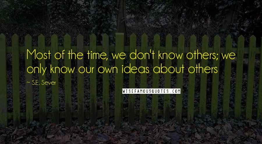 S.E. Sever quotes: Most of the time, we don't know others; we only know our own ideas about others