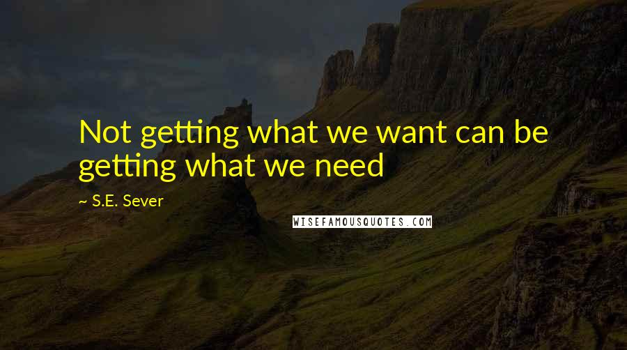 S.E. Sever quotes: Not getting what we want can be getting what we need
