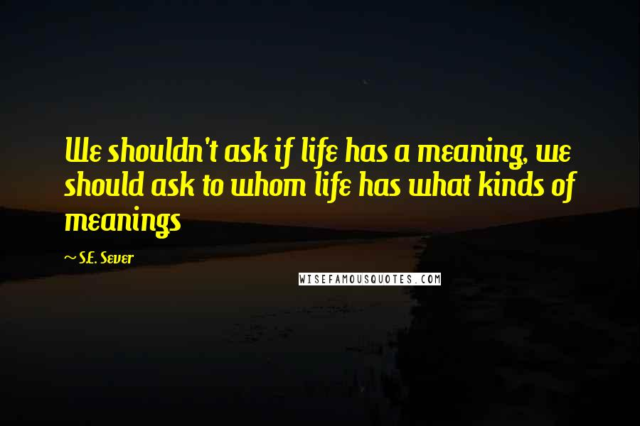 S.E. Sever quotes: We shouldn't ask if life has a meaning, we should ask to whom life has what kinds of meanings
