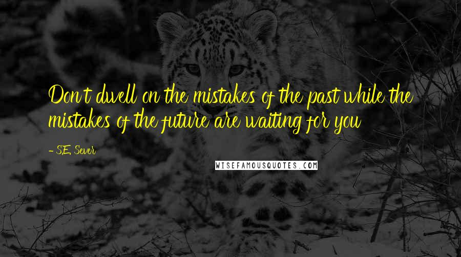 S.E. Sever quotes: Don't dwell on the mistakes of the past while the mistakes of the future are waiting for you