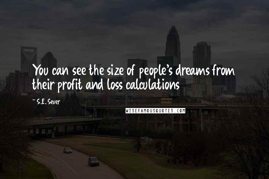 S.E. Sever quotes: You can see the size of people's dreams from their profit and loss calculations