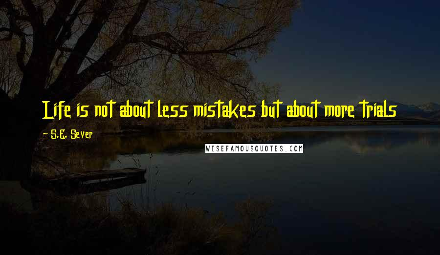 S.E. Sever quotes: Life is not about less mistakes but about more trials