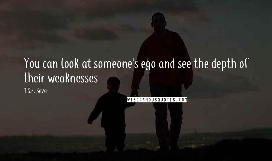 S.E. Sever quotes: You can look at someone's ego and see the depth of their weaknesses