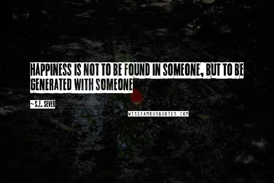S.E. Sever quotes: Happiness is not to be found in someone, but to be generated with someone