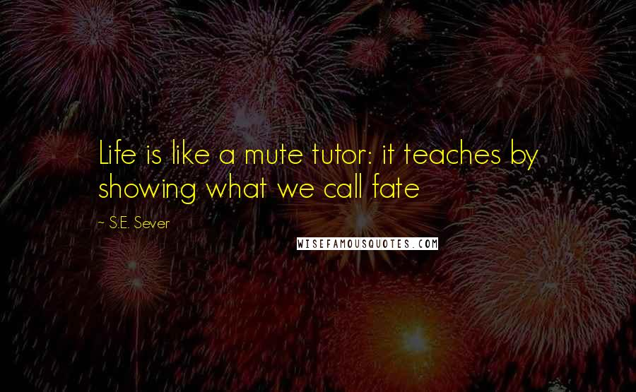 S.E. Sever quotes: Life is like a mute tutor: it teaches by showing what we call fate