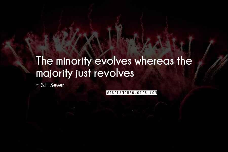 S.E. Sever quotes: The minority evolves whereas the majority just revolves
