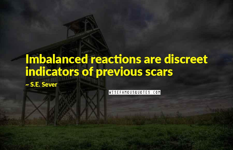 S.E. Sever quotes: Imbalanced reactions are discreet indicators of previous scars