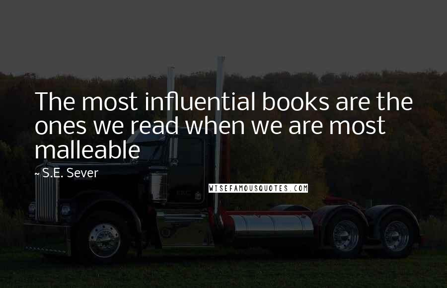 S.E. Sever quotes: The most influential books are the ones we read when we are most malleable
