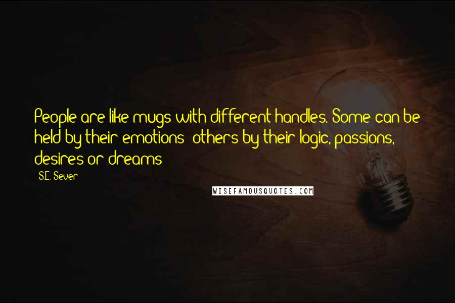 S.E. Sever quotes: People are like mugs with different handles. Some can be held by their emotions; others by their logic, passions, desires or dreams