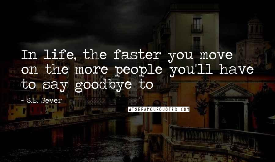 S.E. Sever quotes: In life, the faster you move on the more people you'll have to say goodbye to