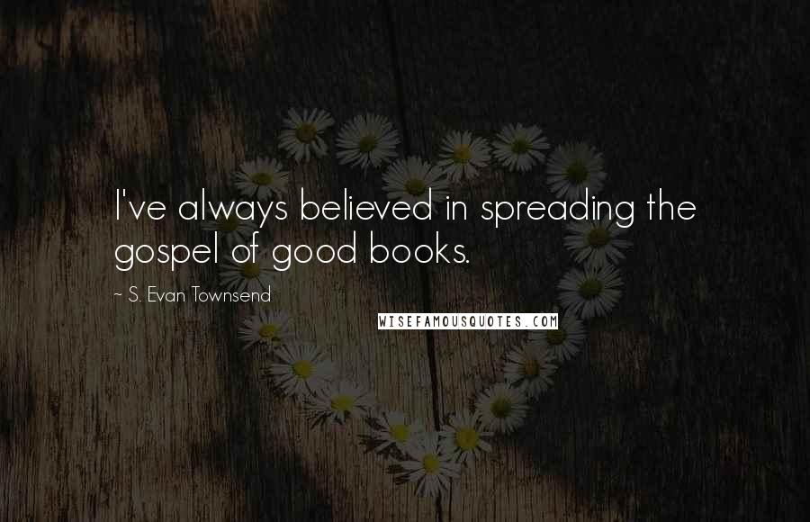 S. Evan Townsend quotes: I've always believed in spreading the gospel of good books.