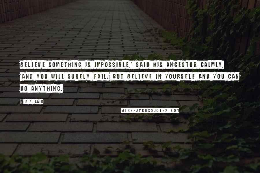 S.F. Said quotes: Believe something is impossible,' said his ancestor calmly, 'and you will surely fail. But believe in yourself and you can do anything.