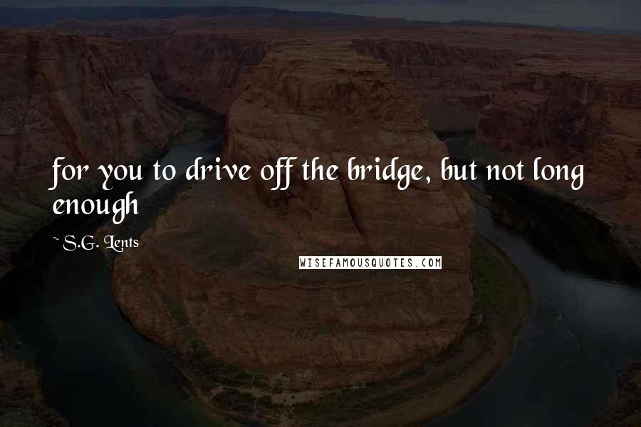 S.G. Lents quotes: for you to drive off the bridge, but not long enough