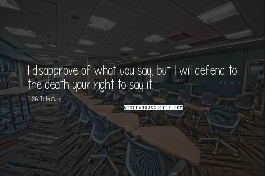 S.G. Tallentyre quotes: I disapprove of what you say, but I will defend to the death your right to say it.