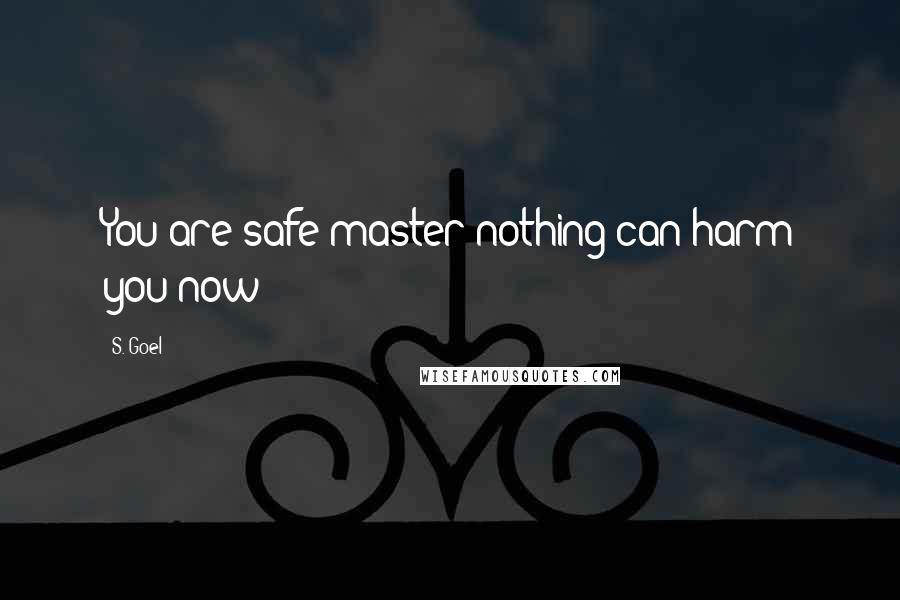 S. Goel quotes: You are safe master nothing can harm you now