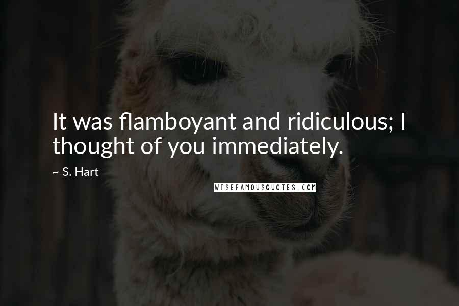 S. Hart quotes: It was flamboyant and ridiculous; I thought of you immediately.