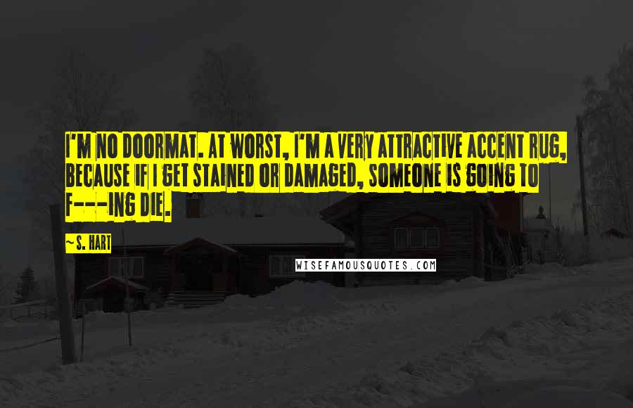 S. Hart quotes: I'm no doormat. At worst, I'm a very attractive accent rug, because if I get stained or damaged, someone is going to f---ing die.