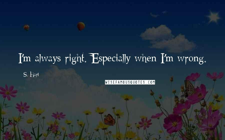 S. Hart quotes: I'm always right. Especially when I'm wrong.
