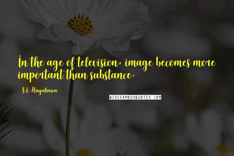 S.I. Hayakawa quotes: In the age of television, image becomes more important than substance.