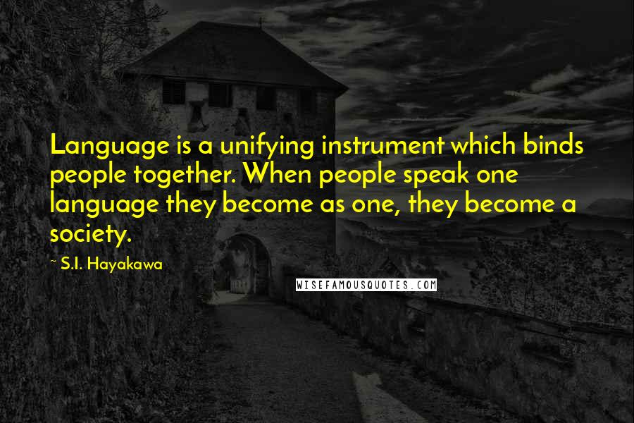 S.I. Hayakawa quotes: Language is a unifying instrument which binds people together. When people speak one language they become as one, they become a society.
