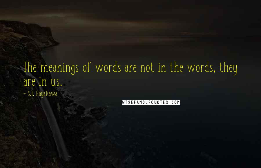 S.I. Hayakawa quotes: The meanings of words are not in the words, they are in us.