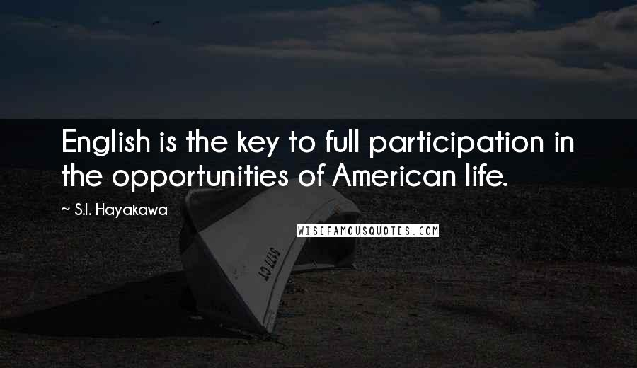 S.I. Hayakawa quotes: English is the key to full participation in the opportunities of American life.