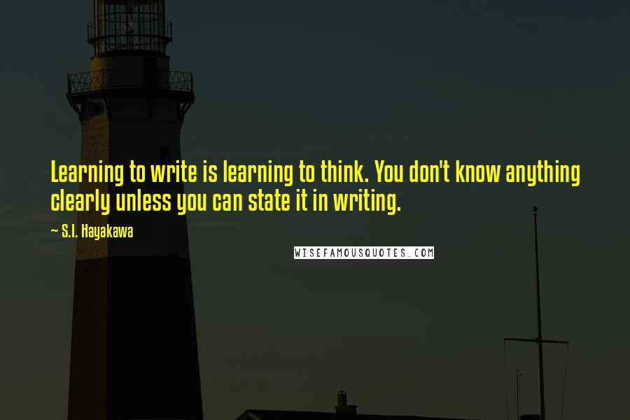 S.I. Hayakawa quotes: Learning to write is learning to think. You don't know anything clearly unless you can state it in writing.
