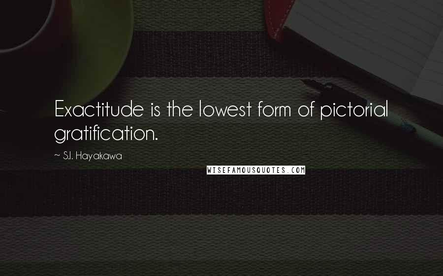 S.I. Hayakawa quotes: Exactitude is the lowest form of pictorial gratification.
